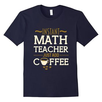 Instant Math Teacher Just Add Coffee Tshirt For 2017- 2018