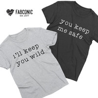 You keep me safe, I'll keep you wild, Couples shirts, Couple matching shirts, Matching shirts for couples, Two Unisex T-shirts