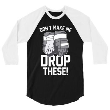 don't make me drop these hockey gloves athletic party sports humor 3/4 Sleeve Shirt