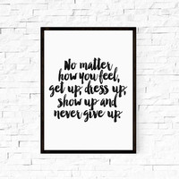 "MOTIVATIONAL Art""No Matter How You Feel Get Up Dress Up Show Up And Never Give Up""Inspirational Art,Motivational Quote,Inspiring quote"