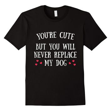 You're Cute But You Will Never Replace My Dog Funny T-Shirt