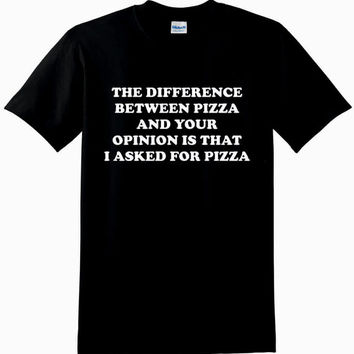 The Difference Between Pizza And Your Opinion Is That I Asked For Pizza T-shirt Men Women Unisex