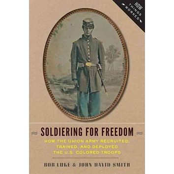 Soldiering for Freedom: How the Union Army Recruited, Trained, and Deployed the U.S. Colored Troops (How Things Worked)