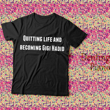 Quitting life and becoming Gigi Hadid Tshirt, Funy T shirt,Unisex T shirt
