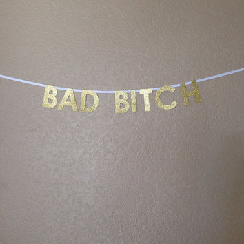 Bad Bitch - Gold Glitter Paper Banner (Made To Order)