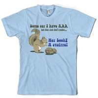 Some People Think I Have ADD, But... Hey Look A Squirrel! T-Shirt