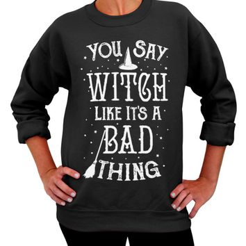 Halloween Sweater, You Say Witch Like It's a Bad Thing, Crew Neck Sweatshirt