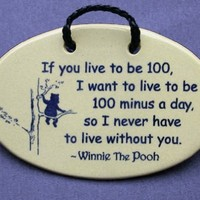 If you live to be 100, I want to live to be 100 minus a day so I never have to live without you-Winnie the Pooh. Ceramic wall plaques and art signs handmade exclusively by Mountain Meadows Pottery in the USA.