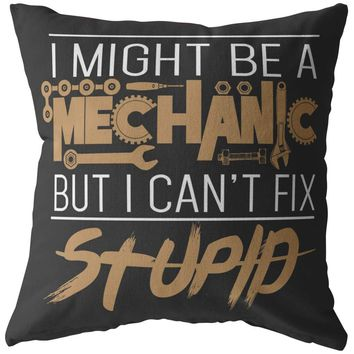 Funny Mechanic Pillows I Might Be A Mechanic But I Cant Fix Stupid