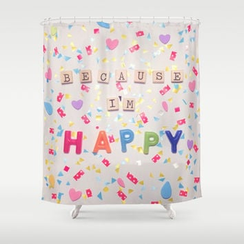 Because I'm Happy Shower Curtain by RichCaspian | Society6