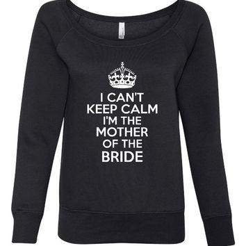 Can't Keep Calm I'm The Mother of The Bride Great Fashion Wideneck Sweatshirt Bridal Shirt Wedding Shirt Mother of Bride Sweatshirt Gift