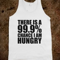 THERE IS A 99.9% CHANCE I AM HUNGRY