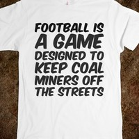 FOOTBALL IS A GAME DESIGNED TO KEEP COAL MINERS OFF THE STREETS