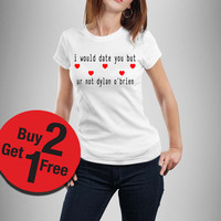 I would date you but ur not dylan o'brien shirt Funny Quote T-shirt Fashion
