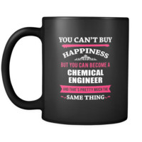Chemical Engineer You can't buy happiness but you can become a Chemical Engineer and that's pretty much the same thing 11oz Black Mug
