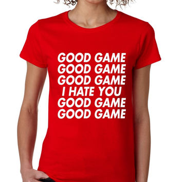 good game, I hate you women T Shirts