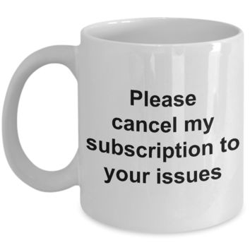 Snarky Coffee Mug - Please Cancel My Subscription to Your Issues Ceramic Coffee Cup Gift