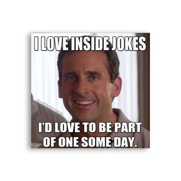 I love inside jokes, I'd love to be part of one some day Michael Scott Magnet