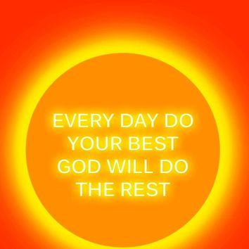 Every day do your best. God will do the rest.