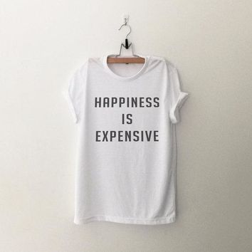 Happiness is expensive funny tshirt tumblr graphic women shirt