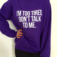 I'm too tired, don't talk to me sweatshirt for women crewneck girls jumper funny fashion hipster dope college fresh