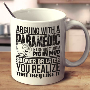 Arguing With A Paramedic Is Like Wrestling A Pig In Mud Sooner Or Later You Realize That They Like It
