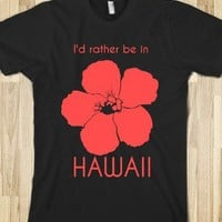 I'd Rather Be in Hawaii Tshirt or Hoodie