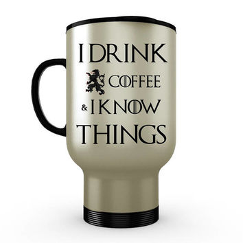 Game of Thrones Mug | I Drink Coffee & I Know Things That's What I Do | Tyrion Quote | GoT Mug | GoT Cup | Travel Mug | Stainless Steel Mug