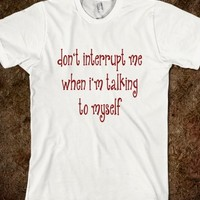 Don't Interrupt Me When I'm Talking To Myself - Funny T Shirt - Tops / clothes for women, men and kids
