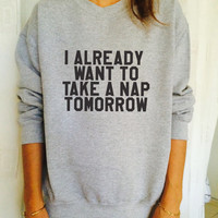 I Already Want To Take A Nap Tomorrow sweatshirt jumper cool fashion gift girls women sweater funny cute teens dope teenagers tumblr blogger