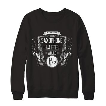Without The Saxophone Life Would Bb Instrument Sweatshirt