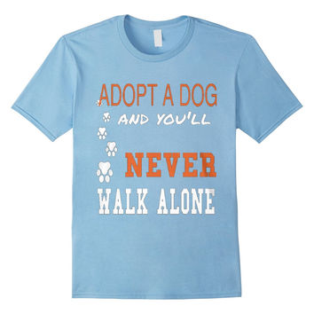 ADOPT A DOG SHIRT - And you'll never walk alone