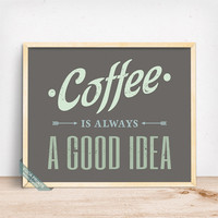 Coffee Is Always A Good Idea Print, Typographic Print, Coffee Print, Wall Decor, Kitchen Art, Coffee Decor, Mothers Day Gift