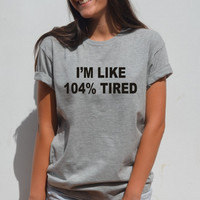 I'm like 104% Tired shirt Humor Trendy Tumblr T shirt cute funny graphic tee for teens teenagers girls sassy saying By FavoriTee
