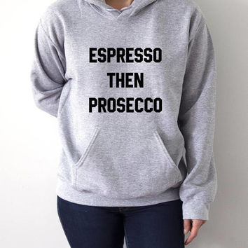Espresso Then Prosecco  Hoodies Unisex  fashion teen girls womens gifts ladies saying humor love animal bed jumper cute hiptser coffee time