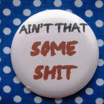 Ain't that some sh*t - 2.25 inch pinback button badge