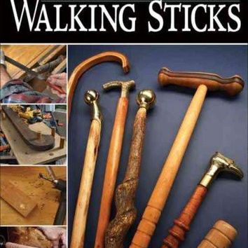 Make Your Own Walking Sticks: How to Craft Canes and Staffs from Rustic to Fancy: Make Your Own Walking Sticks