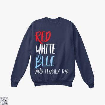 Red White Blue And Tequila Too, Independence Day Crew Neck Sweatshirt