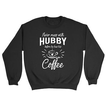 Never mess with hubby before he has his coffee funny gift ideas anniversary birthday gift for him Sweatshirt