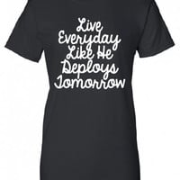 Live Everyday Like He Deploys Tomorrow usaf Marines usmc soldier semper fi T-Shirt Tee Shirt Mens Ladies Womens gift support mad labs ML-320