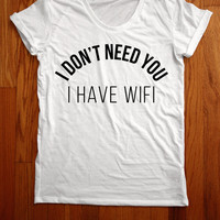 i don't need you I have wifi Women Tee shirt loose neck made in usa