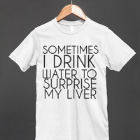 Sometimes I Drink Water to Suprise My Liver Shirt