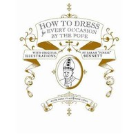 How to Dress for Every Occasion, by the Pope : Daniel Handler, Sarah Bennett : 9781932416411