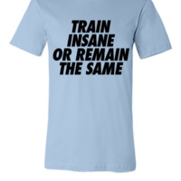 Train Insane Or Remain The Samev - Unisex T-shirt