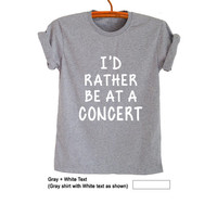 Id rather be at a concert T Shirt Tee Grey Grunge Hipster Tumblr Fangirl Shirt Womens Teens Girls Unisex Workout Gym Cool Fashion Band Merch