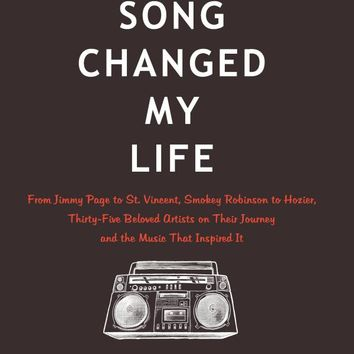 Your Song Changed My Life: From Jimmy Page to St. Vincent, Smokey Robinson to Hozier, Thirty-Five Beloved Artists on Their Journey and the Music That Inspired It Hardcover – April 12, 2016