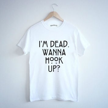 I'm dead wanna hook up ? Tshirt Muscle tank Sweatshirt tumblr text size S M L american horror story evan peters AHS 5sos  instagram blogger