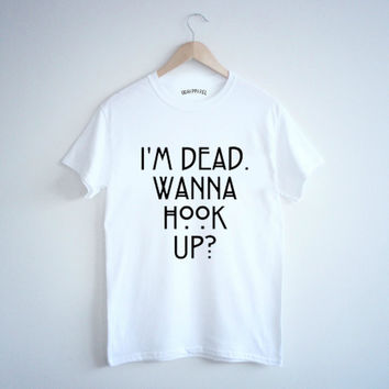 Hi i m dead wanna hook up shirt