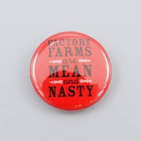 Factory Farms are Mean & Nasty Button - The Herbivore Clothing Co.