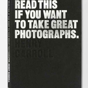 Read This If You Want To Take Great Photographs By Henry Carroll